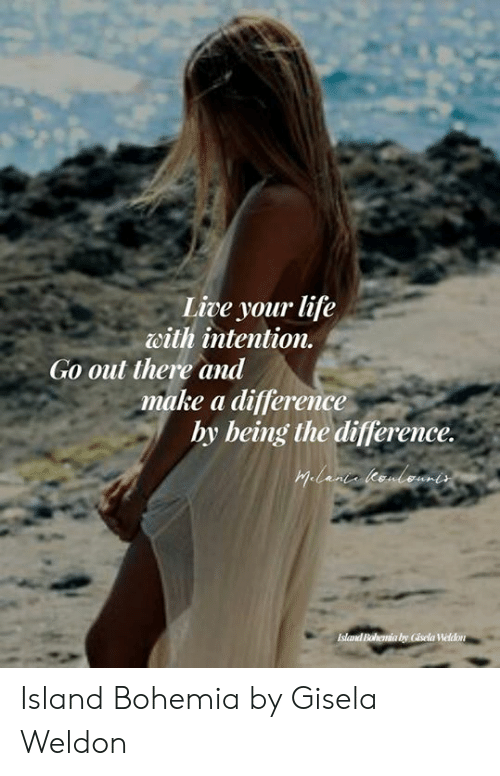 Life, Memes, and Live: Live your life  with intention.  Go out there and  make a difference  hy being the difference.  Hilanca leenbemes  Island Bohemia by Gisela Weldon Island Bohemia by Gisela Weldon