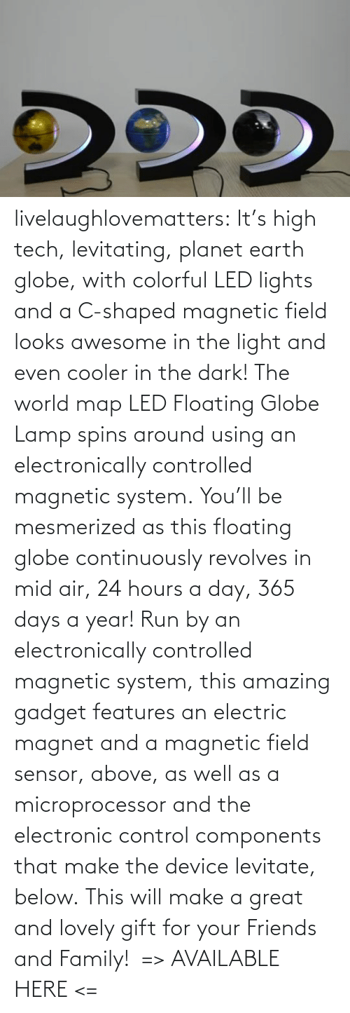 Control: livelaughlovematters: It's high tech, levitating, planet earth globe, with colorful LED lights and a C-shaped magnetic field looks awesome in the light and even cooler in the dark! The world map LED Floating Globe Lamp spins around using an electronically controlled magnetic system. You'll be mesmerized as this floating globe continuously revolves in mid air, 24 hours a day, 365 days a year! Run by an electronically controlled magnetic system, this amazing gadget features an electric magnet and a magnetic field sensor, above, as well as a microprocessor and the electronic control components that make the device levitate, below. This will make a great and lovely gift for your Friends and Family!  => AVAILABLE HERE <=