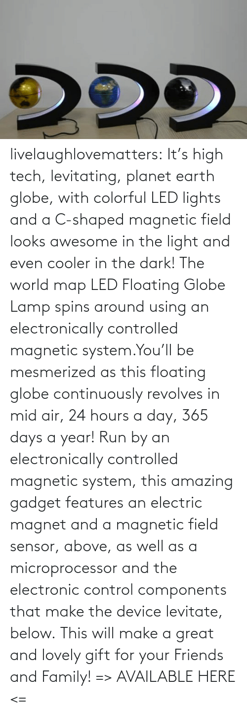 Make The: livelaughlovematters:  It's high tech, levitating, planet earth globe, with colorful LED lights and a C-shaped magnetic field looks awesome in the light and even cooler in the dark! The world map LED Floating Globe Lamp spins around using an electronically controlled magnetic system.You'll be mesmerized as this floating globe continuously revolves in mid air, 24 hours a day, 365 days a year! Run by an electronically controlled magnetic system, this amazing gadget features an electric magnet and a magnetic field sensor, above, as well as a microprocessor and the electronic control components that make the device levitate, below. This will make a great and lovely gift for your Friends and Family! => AVAILABLE HERE <=
