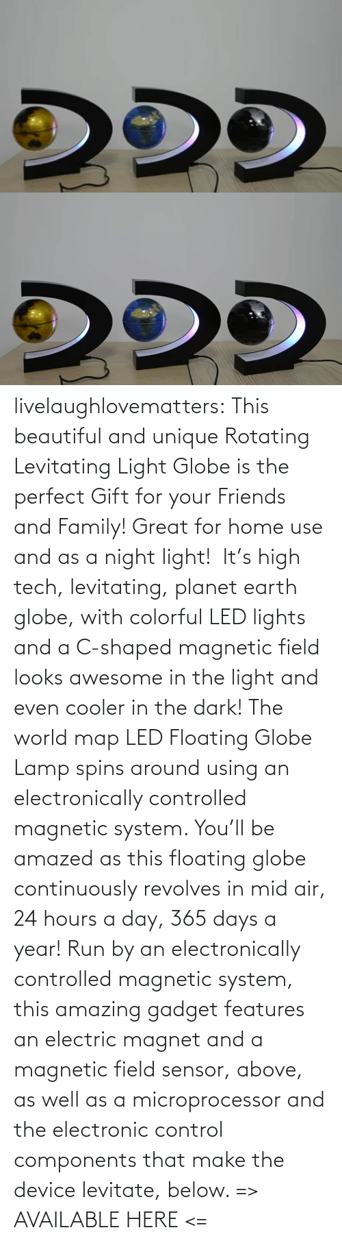 Control: livelaughlovematters: This beautiful and unique Rotating Levitating Light Globe is the perfect Gift for your Friends and Family! Great for home use and as a night light!  It's high tech, levitating, planet earth globe, with colorful LED lights and a C-shaped magnetic field looks awesome in the light and even cooler in the dark! The world map LED Floating Globe Lamp spins around using an electronically controlled magnetic system.  You'll be amazed as this floating globe continuously revolves in mid air, 24 hours a day, 365 days a year! Run by an electronically controlled magnetic system, this amazing gadget features an electric magnet and a magnetic field sensor, above, as well as a microprocessor and the electronic control components that make the device levitate, below.  => AVAILABLE HERE <=