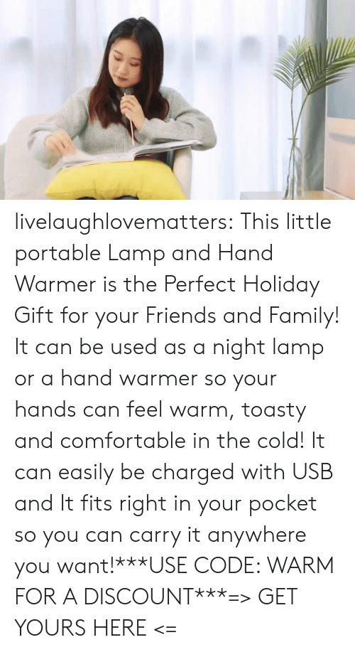 usb: livelaughlovematters:  This little portable Lamp and Hand Warmer is the Perfect Holiday Gift for your Friends and Family! It can be used as a night lamp or a hand warmer so your hands can feel warm, toasty and comfortable in the cold! It can easily be charged with USB and It fits right in your pocket so you can carry it anywhere you want!***USE CODE: WARM FOR A DISCOUNT***=> GET YOURS HERE <=
