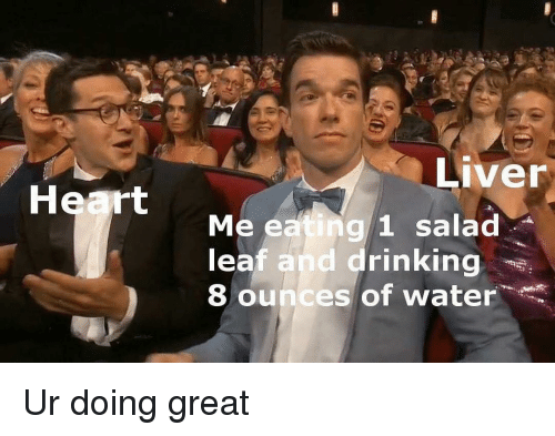 Drinking, Heart, and Water: Liver  Heart  Me eating 1 salad  leaf and drinking  8 ounces of water Ur doing great