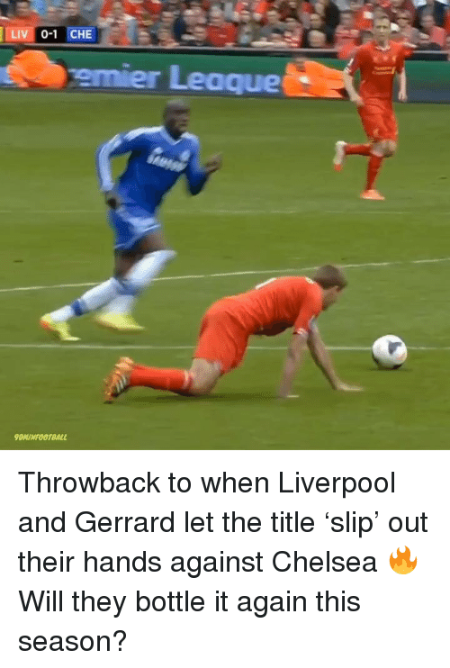 Chelsea, Memes, and Liverpool F.C.: LIVI 0-1 CHE  emier Leaque  90MİNFOOTBALL Throwback to when Liverpool and Gerrard let the title 'slip' out their hands against Chelsea 🔥 Will they bottle it again this season?