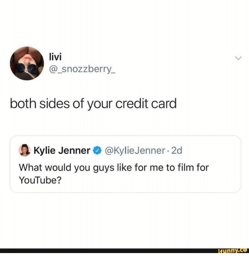 Sides: livi  @_snozzberry_  both sides of your credit card  @Kylie Jenner 2d  Kylie Jenner  What would you guys like for me to film for  YouTube?  ifunny.co