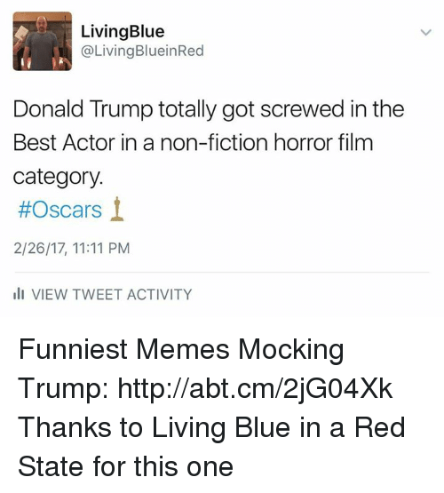 Blue In: Living Blue  Living BlueinRed  Donald Trump totally got screwed in the  Best Actor in a non-fiction horror film  category.  #Oscars  2/26/17, 11:11 PM  III VIEW TWEET ACTIVITY Funniest Memes Mocking Trump: http://abt.cm/2jG04Xk  Thanks to Living Blue in a Red State for this one