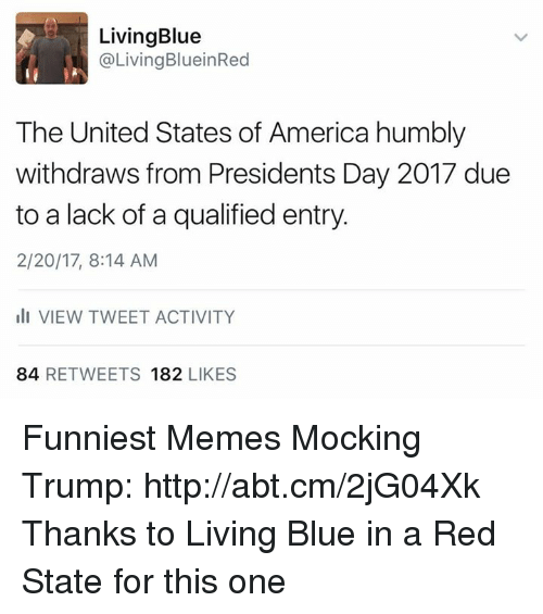Blue In: Living Blue  @Living BlueinRed  The United States of America humbly  withdraws from Presidents Day 2017 due  to a lack of a qualified entry.  2/20/17, 8:14 AM  III VIEW TWEET ACTIVITY  84  RETWEETS 182  LIKES Funniest Memes Mocking Trump: http://abt.cm/2jG04Xk  Thanks to Living Blue in a Red State for this one