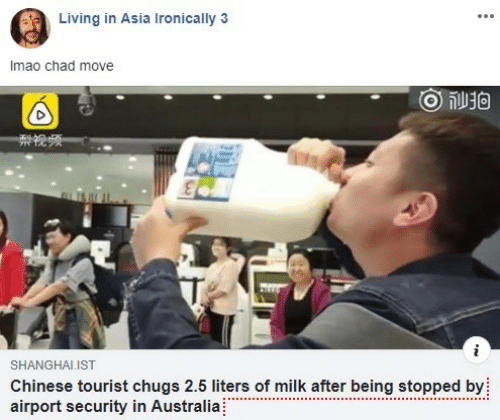 ironically: Living in Asia Ironically 3  Imao chad move  ge  SHANGHALIST  Chinese tourist chugs 2.5 liters of milk after being stopped by  airport security in Australia