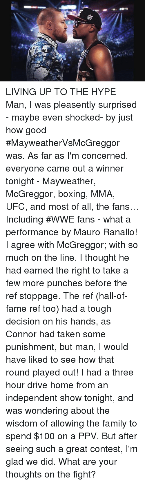 what ares: LIVING UP TO THE HYPE Man, I was pleasently surprised - maybe even shocked- by just how good #MayweatherVsMcGreggor was.  As far as I'm concerned, everyone came out a winner tonight - Mayweather, McGreggor, boxing, MMA, UFC, and  most of all, the fans… Including #WWE fans -  what a performance by Mauro Ranallo! I agree with McGreggor; with so much on the line,  I thought he had earned the right to take a few more punches before the ref stoppage. The ref (hall-of-fame ref too) had a tough decision on his hands, as Connor had taken some punishment, but man,  I would have liked to see how that round played out!   I had a three hour drive home from an independent show tonight, and was  wondering about the wisdom of allowing the family to spend $100 on a PPV.  But after seeing such a great contest, I'm glad we did.  What are your thoughts on the fight?