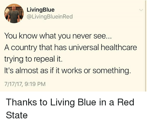 Blue In: LivingBlue  @LivingBlueinRed  You know what you never see.  A country that has universal healthcare  trying to repeal it.  It's almost as if it works or something.  7/17/17, 9:19 PM Thanks to Living Blue in a Red State