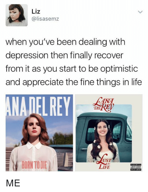 Born to Die: Liz  Galisasemz  when you've been dealing with  depression then finally recover  from it as you start to be optimistic  and appreciate the fine things in life  DET  UST  BORN TO DIE  LIFE ME
