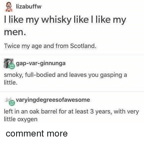 Bodied: lizabuffw  I like my whisky like l like my  men  Twice my age and from Scotland.  gap-var-ginnunga  smoky, full-bodied and leaves you gasping a  little.  varyingdegreesofawesome  left in an oak barrel for at least 3 years, with very  little oxygen comment more