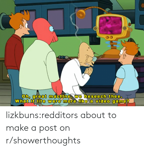 About To: lizkbuns:redditors about to make a post on r/showerthoughts
