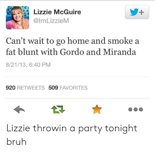 Bruh, Party, and Home: Lizzie McGuire  @lmLizzieM  Can't wait to go home and smoke a  fat blunt with Gordo and Miranda  8/21/13, 6:40 PM  920 RETWEETS 509 FAVORITES Lizzie throwin a party tonight bruh