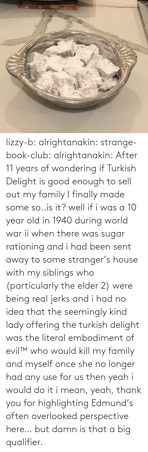 wondering: lizzy-b:  alrightanakin:  strange-book-club:  alrightanakin: After 11 years of wondering if Turkish Delight is good enough to sell out my family I finally made some so..is it?  well if i was a 10 year old in 1940 during world war ii when there was sugar rationing and i had been sent away to some stranger's house with my siblings who (particularly the elder 2) were being real jerks and i had no idea that the seemingly kind lady offering the turkish delight was the literal embodiment of evil™ who would kill my family and myself once she no longer had any use for us then yeah i would do it  i mean, yeah, thank you for highlighting Edmund's often overlooked perspective here… but damn is that a big qualifier.