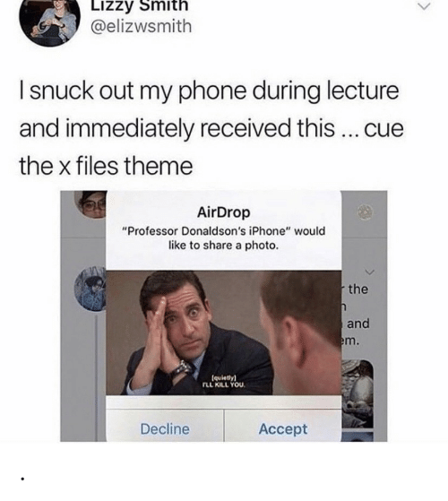 """Out My: Lizzy Smith  @elizwsmith  I snuck out my phone during lecture  and immediately received this ... cue  the x files theme  AirDrop  """"Professor Donaldson's iPhone"""" would  like to share a photo.  the  and  em.  (quietly)  rLL KILL YOU  Decline  Аcсept ."""