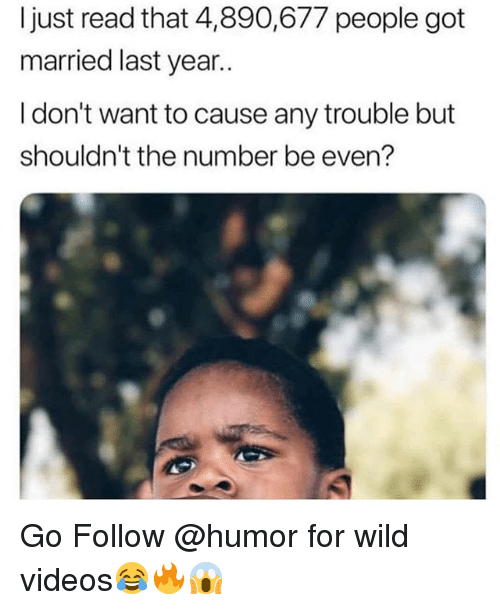 Funny, Videos, and Wild: ljust read that 4,890,677 people got  married last year..  I don't want to cause any trouble but  shouldn't the number be even? Go Follow @humor for wild videos😂🔥😱