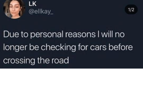 Cars, The Road, and Personal: LK  @ellkay  1/2  Due to personal reasons l will no  longer be checking for cars before  crossing the road