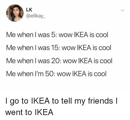 Friends, Ikea, and Memes: LK  @ellkay_  Me when I was 5: wow IKEA is cool  Me when I was 15: wow IKEA is cool  Me when I was 20: wow IKEA is cool  Me when I'm 50: wow IKEA is cool I go to IKEA to tell my friends I went to IKEA