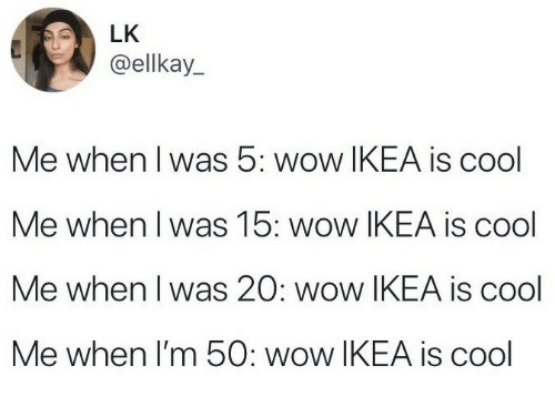 Ikea, Wow, and Cool: LK  @ellkay_  Me when l was 5: wow IKEA is cool  Me when I was 15: wow IKEA is cool  Me when I was 20: wow IKEA is cool  Me when I'm 50: wow IKEA is cogl