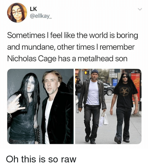 nicholas cage: LK  @ellkay_  Sometimes I feel like the world is boring  and mundane, other times l remember  Nicholas Cage has a metalhead son Oh this is so raw