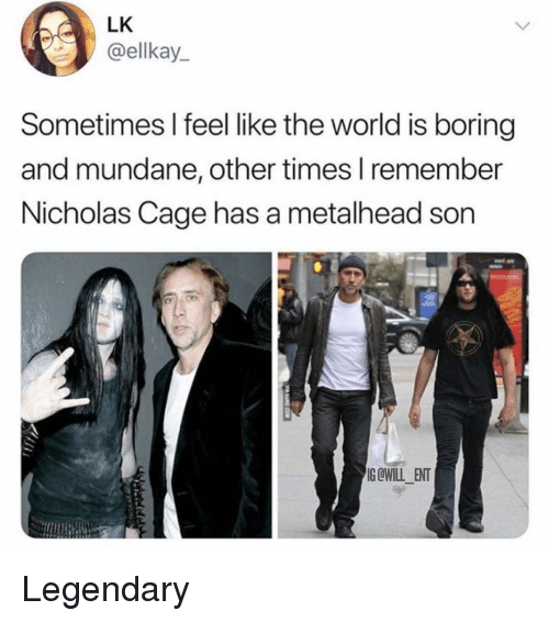 nicholas cage: LK  @ellkay  Sometimes I feel like the world is boring  and mundane, other times l remember  Nicholas Cage has a metalhead son  G@WILL ENT Legendary