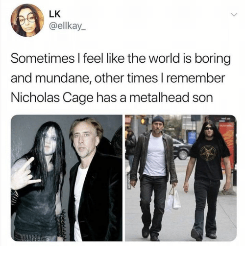 nicholas cage: LK  @ellkay_  Sometimes I feel like the world is boring  and mundane, other times I remember  Nicholas Cage has a metalhead son