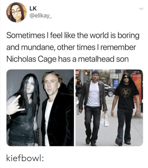 nicholas cage: LK  @ellkay  Sometimes I feel like the world is boring  and mundane, other times l remember  Nicholas Cage has a metalhead son kiefbowl: