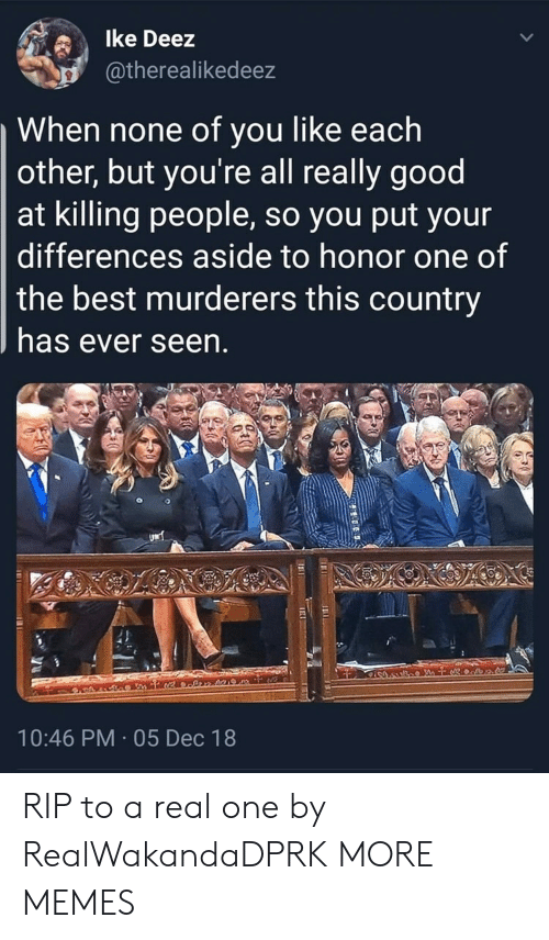 Nonee: lke Deez  atherealikedeez  When none of you like each  other, but you're all really good  at killing people, so you put your  differences aside to honor one of  the best murderers this country  has ever seen  10:46 PM 05 Dec 18 RIP to a real one by RealWakandaDPRK MORE MEMES