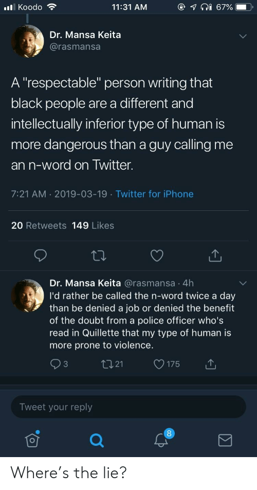 """Prone: @  lKoodo  11:31 AM  67%  Dr. Mansa Keita  @rasmansa  A """"respectable"""" person writing that  black people are a different and  intellectually inferior type of human is  more dangerous than a guy calling me  an n-word on Twitter.  7:21 AM 2019-03-19 Twitter for iPhone  20 Retweets 149 Likes  Dr. Mansa Keita @rasmansa 4h  I'd rather be called the n-word twice a day  than be denied a job or denied the benefit  of the doubt from a police officer who's  read in Quillette that my type of human is  more prone to violence.  tI21  C3  175  Tweet your reply Where's the lie?"""