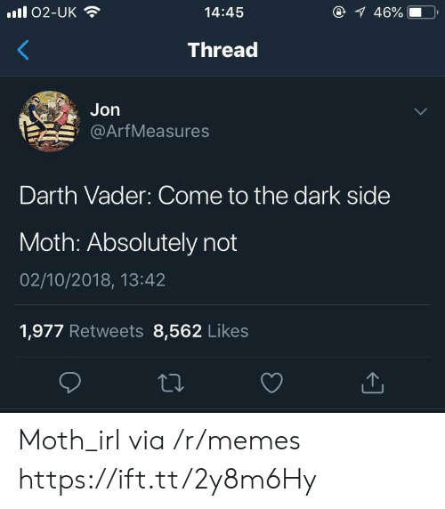 Darth Vader, Memes, and Irl: ll 02-UK  14:45  46%  Thread  Jon  @ArfMeasures  Darth Vader: Come to the dark side  Moth: Absolutely not  02/10/2018, 13:42  1,977 Retweets 8,562 Likes Moth_irl via /r/memes https://ift.tt/2y8m6Hy