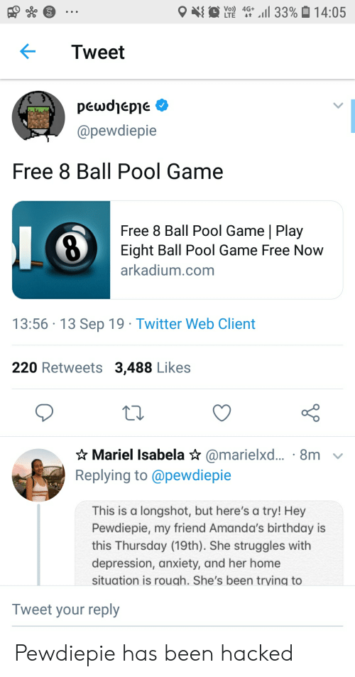 Birthday, Twitter, and 8 Ball Pool: ll 33% 14:05  Vo) 4G+  LTE  t  Tweet  peωdepe  @pewdiepie  Free 8 Ball Pool Game  Free 8 Ball Pool Game | Play  Eight Ball Pool Game Free Now  arkadium.com  13:56 13 Sep 19 Twitter Web Client  220 Retweets 3,488 Likes  Mariel Isabela * @marielxd... 8m  Replying to @pewdiepie  This is a longshot, but here's a try! Hey  Pewdiepie, my friend Amanda's birthday is  this Thursday (19th). She struggles with  depression, anxiety, and her home  situation is rough. She's been trying to  Tweet your reply Pewdiepie has been hacked