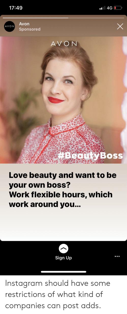 Avon, Instagram, and Love: ll 4G  17:49  Avon  AVON  Sponsored  AVON  #BeautyBoss  Love beauty and want to be  your own boss?  Work flexible hours, which  work around you...  Sign Up Instagram should have some restrictions of what kind of companies can post adds.