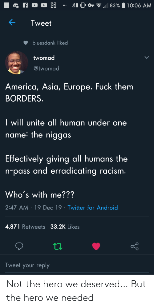 Racism: ll 83%  10:06 AM  Tweet  bluesdank liked  twomad  @twomad  America, Asia, Europe. Fuck them  BORDERS.  I will unite al| human under one  name: the niggas  Effectively giving all humans the  n-pass and erradicating racism.  Who's with me???  · 19 Dec 19 · Twitter for Android  2:47 AM  4,871 Retweets 33.2K Likes  Tweet your reply Not the hero we deserved… But the hero we needed
