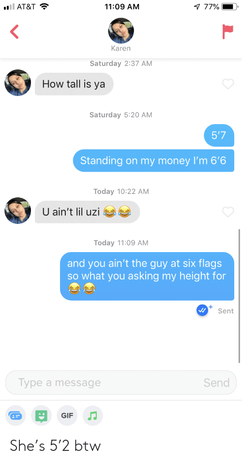 My Money: ll AT&T  11:09 AM  77%  Karen  Saturday 2:37 AM  How tall is ya  Saturday 5:20 AM  5'7  Standing on my money I'm 6'6  Today 10:22 AM  U ain't lil uzi  Today 11:09 AM  and you ain't the guy at six flags  SO what you asking my height for  Sent  Type a message  Send  GIF She's 5'2 btw