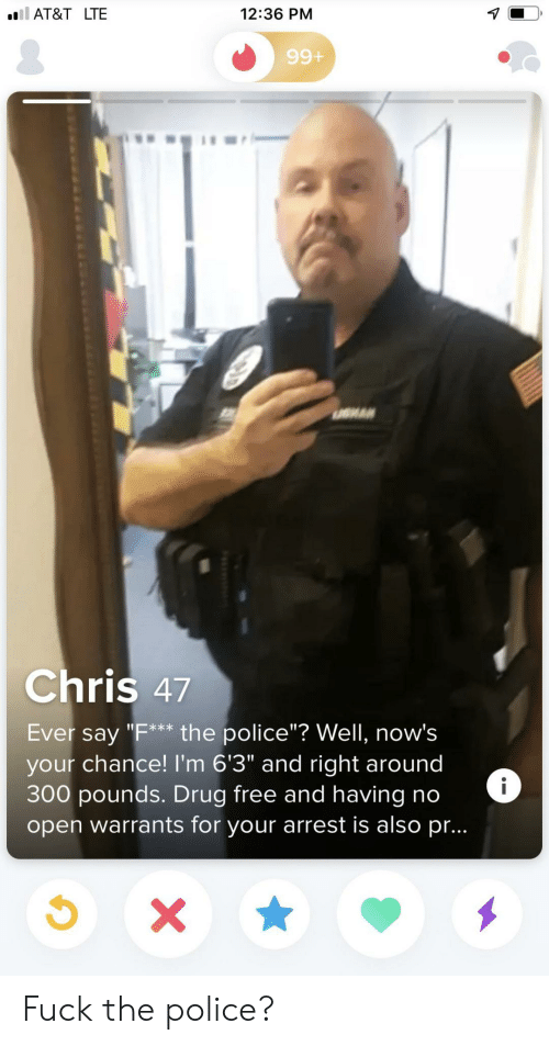 """Fuck the Police, Police, and At&t: ll AT&T LTE  12:36 PM  99+  Chris 47  Ever say """"F** the police""""? Well, now's  your chance! I'm 6'3"""" and right around  300 pounds. Drug free andhaving no  open warrants for your arrest is also pr...  i  X Fuck the police?"""