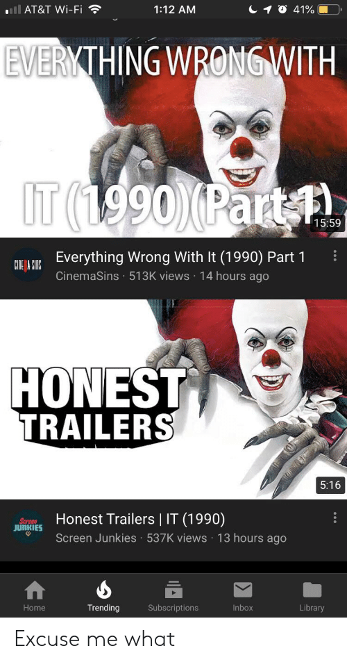 Screen Junkies: ll AT&T Wi-Fi  1O 41%  1:12 AM  EVERYTHING WRONG WITH  IT (1990)(Part A  15:59  COT L OUREverything Wrong With It (1990) Part 1  CinemaSins 513K views 14 hours ago  HONEST  TRAILERS  5:16  Honest Trailers | IT (1990)  Screen  JUNKIES  Screen Junkies 537K views 13 hours ago  .  Subscriptions  Home  Trending  Inbox  Library  .. Excuse me what