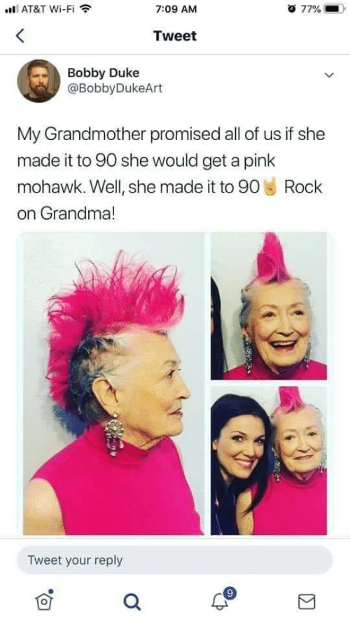 Grandma, At&t, and Duke: ll AT&T Wi-Fi  7:09 AM  77%  Tweet  Bobby Duke  @BobbyDukeArt  My Grandmother promised all of us if she  made it to 90 she would get a pink  mohawk. Well, she made it to 90 Rock  on Grandma!  Tweet your reply