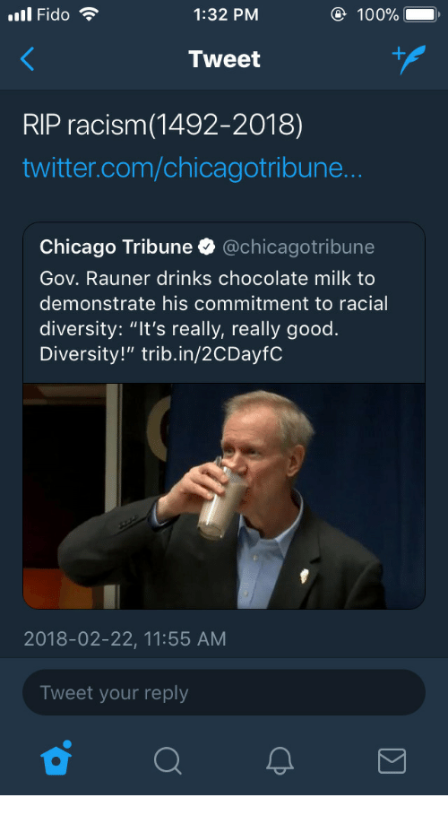 "Anaconda, Chicago, and Racism: ll Fido  1:32 PM  100%  Tweet  RIP racism(1492-2018)  twitter.com/chicagotribune  Chicago Tribune @chicagotribune  Gov. Rauner drinks chocolate milk to  demonstrate his commitment to racial  diversity: ""It's really, really good.  Diversity!"" trib.in/2CDayfC  2018-02-22, 11:55 AM  Tweet your reply"