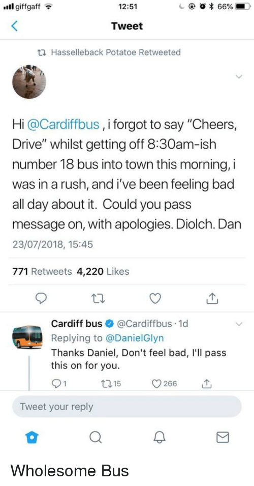 """Bad, Drive, and Rush: ll giffgaffT  12:51  Tweet  th Hasselleback Potatoe Retweeted  Hi @Cardiffbus , i forgot to say """"Cheers,  Drive"""" whilst getting off 8:30am-ish  number 18 bus into town this morning, i  was in a rush, and i've been feeling bac  all day about it. Could you pass  message on, with apologies. Diolch. Dan  23/07/2018, 15:45  771 Retweets 4,220 Likes  Cardiff bus@Cardiffbus.1d  Replying to @DanielGlyn  Thanks Daniel, Don't feel bad, I'll pass  this on for you.  t15  Tweet your reply Wholesome Bus"""