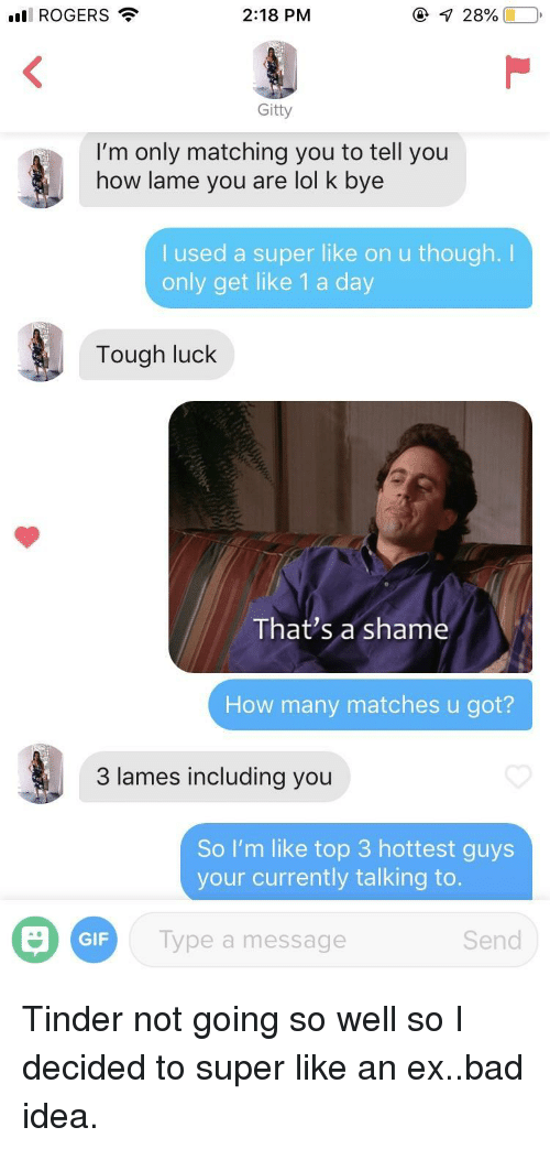 Bad Idea: ll ROGERS  2:18 PM  Gitty  I'm only matching you to tell you  how lame you are lol k bye  I used a super like on u though.I  only get like 1 a day  Tough luck  That's a shame  How many matches u got?  3 lames including you  So I'm like top 3 hottest guys  your currently talking to  GIF  Type a message  Send Tinder not going so well so I decided to super like an ex..bad idea.