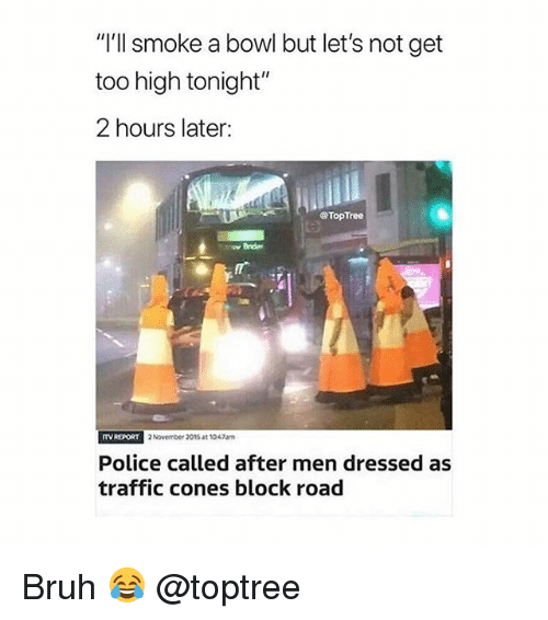 """Bruh, Police, and Traffic: """"'ll smoke a bowl but let's not get  too high tonight""""  2 hours later:  @TopTree  TV RE  PORT 2 November 2015 at 1047am  Police called after men dressed as  traffic cones block road Bruh 😂 @toptree"""
