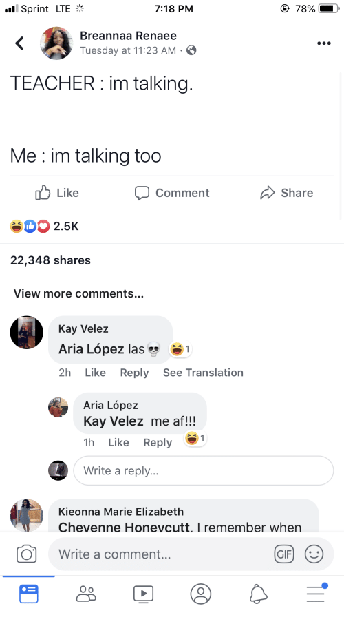 Af, Gif, and Teacher: ll Sprint LTE  78%  7:18 PM  Breannaa Renaee  <  Tuesday at 11:23 AM .  TEACHER im talking.  Me im talking too  Like  Share  Comment  2.5K  22,348 shares  View more comments...  Kay Velez  Aria López las  1  Like  Reply  2h  See Translation  Aria López  Kay Velez me af!!!  1  Like  Reply  1h  Write a reply...  Kieonna Marie Elizabeth  Chevenne Honevcutt. I remember when  Write a comment...  GIF  T1