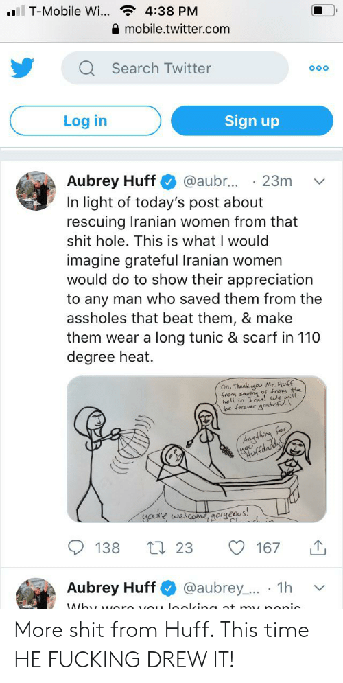 aubrey: ll T-Mobile Wi... * 4:38 PM  A mobile.twitter.com  Q Search Twitter  000  Log in  Sign up  Aubrey Huff  In light of today's post about  rescuing Iranian women from that  shit hole. This is what I would  imagine grateful Iranian women  would do to show their appreciation  @aubr...  23m  to any man who saved them from the  assholes that beat them, & make  them wear a long tunic & scarf in 110  degree heat.  Oh, Thaak ga Mr. Huff  from saving us from the  hell in Iraa! we will  be forever gratefull  dnything for  ofdady  you're welcome, gor  dgorgeous!  138  27 23  167  Aubrey Huff  @aubrey.. · 1h  Why w ere voLu leoking at m y popic More shit from Huff. This time HE FUCKING DREW IT!