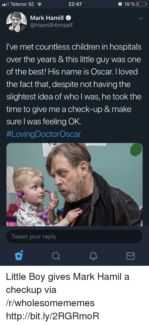 Children, Mark Hamill, and Best: ll Telenor SE  22:47  o 19 %  Mark Hamill  @HamillHimself  I've met countless children in hospitals  over the years & this little guy was one  of the best! His name is Oscar. I loved  the fact that, despite not having the  slightest idea of who l was, he took the  time to give me a check-up & make  sure I was feeling OK.  #LovingDoctorOscar  Tweet your reply Little Boy gives Mark Hamil a checkup via /r/wholesomememes http://bit.ly/2RGRmoR