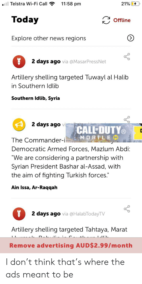 """the commander: ll Telstra Wi-Fi Call  11:58 pm  21%  Today  Offline  Explore other news regions  2 days ago via @MasarPressNet  Artillery shelling targeted Tuwayl al Halib  in Southern ldlib  Southern Idlib, Syria  2 days ago vi  CALL DUTY  MOBILEM  The Commander-i  Democratic Armed Forces, Mazlum Abdi:  """"We are considering  partnership with  Syrian President Bashar al-Assad, with  the aim of fighting Turkish forces.  a  Ain Issa, Ar-Raqqah  2 days ago via aHalabTodayTV  Artillery shelling targeted Tahtaya, Marat I don't think that's where the ads meant to be"""