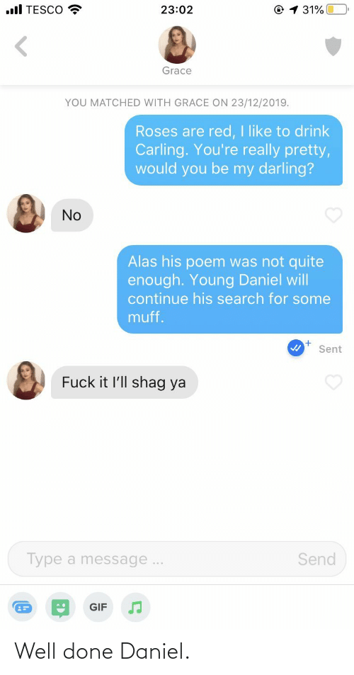 Search: .ll TESCO  © 1 31%  23:02  Grace  YOU MATCHED WITH GRACE ON 23/12/2019.  Roses are red, I like to drink  Carling. You're really pretty,  would you be my darling?  No  Alas his poem was not quite  enough. Young Daniel will  continue his search for some  muff.  Sent  Fuck it l'll shag ya  Send  Type a message...  GIF Well done Daniel.