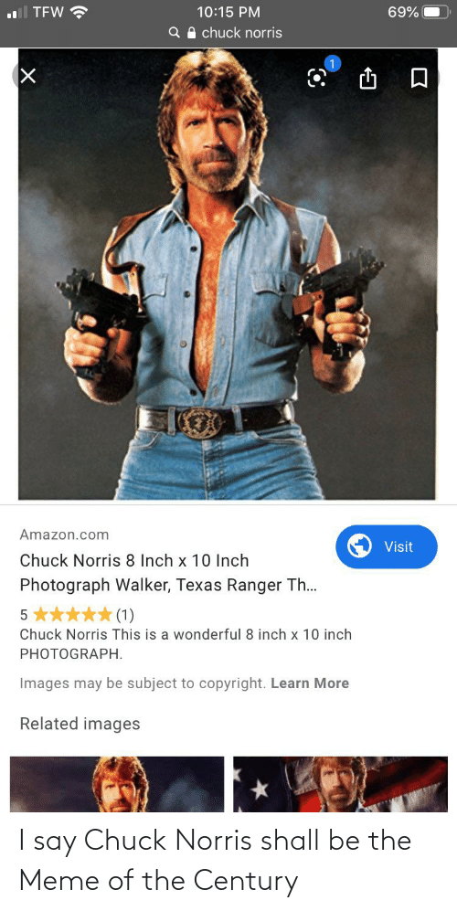 Walker Texas: ll TEW ?  10:15 PM  69%  Q A chuck norris  Amazon.com  Visit  Chuck Norris 8 Inch x 10 Inch  Photograph Walker, Texas Ranger Th.  ***(1)  Chuck Norris This is a wonderful 8 inch x 10 inch  PHOTOGRAPH.  Images may be subject to copyright. Learn More  Related images I say Chuck Norris shall be the Meme of the Century
