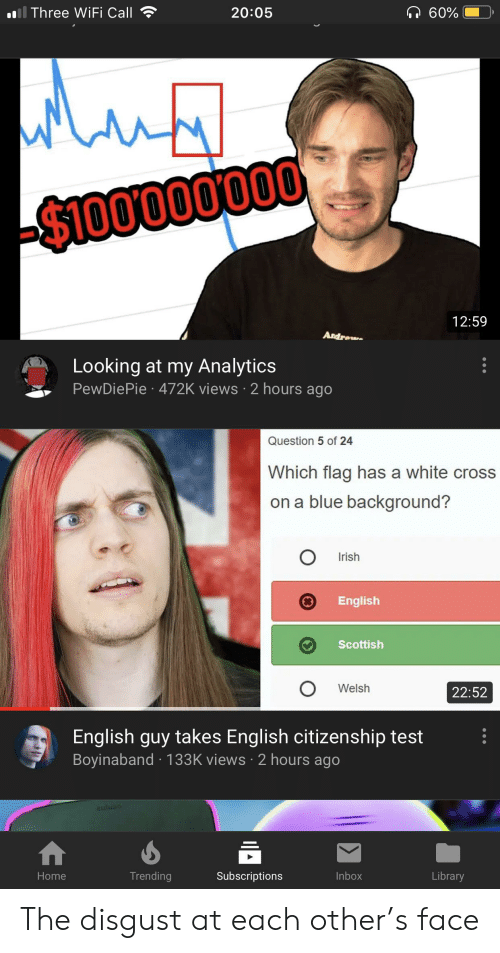 Irish, Blue, and Cross: ll Three WIFI Call  60%  20:05  $100000000  12:59  Andrew  Looking at my Analytics  PewDiePie 472K views 2 hours ago  Question 5 of 24  Which flag has a white cross  on a blue background?  Irish  English  Scottish  Welsh  22:52  English guy takes English citizenship test  Boyinaband 133K views 2 hours ago  auluad  Trending  Subscriptions  Inbox  Library  Home The disgust at each other's face