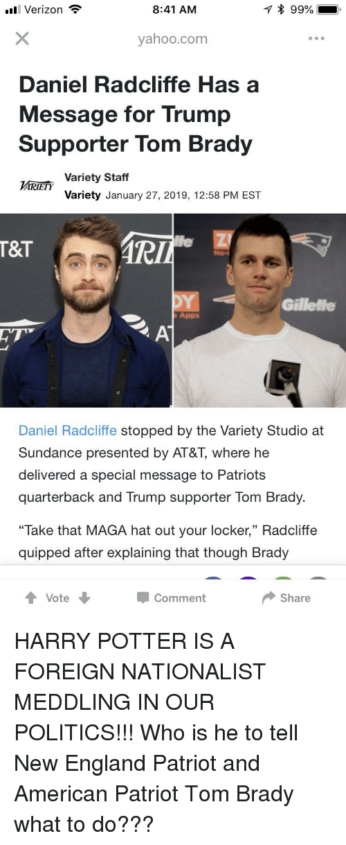 "New England Patriot: ll Verizon  8:41 AM  yahoo.com  Daniel Radcliffe Has a  Message for Trump  Supporter Tom Brady  Variety Staff  Variety January 27, 2019, 12:58 PM EST  T&T  Gillelfe  Apps  Daniel Radcliffe stopped by the Variety Studio at  Sundance presented by AT&T, where he  delivered a special message to Patriots  quarterback and Trump supporter Tom Brady.  ""Take that MAGA hat out your locker,"" Radcliffe  quipped after explaining that though Brady  Vote  Comment  Share"