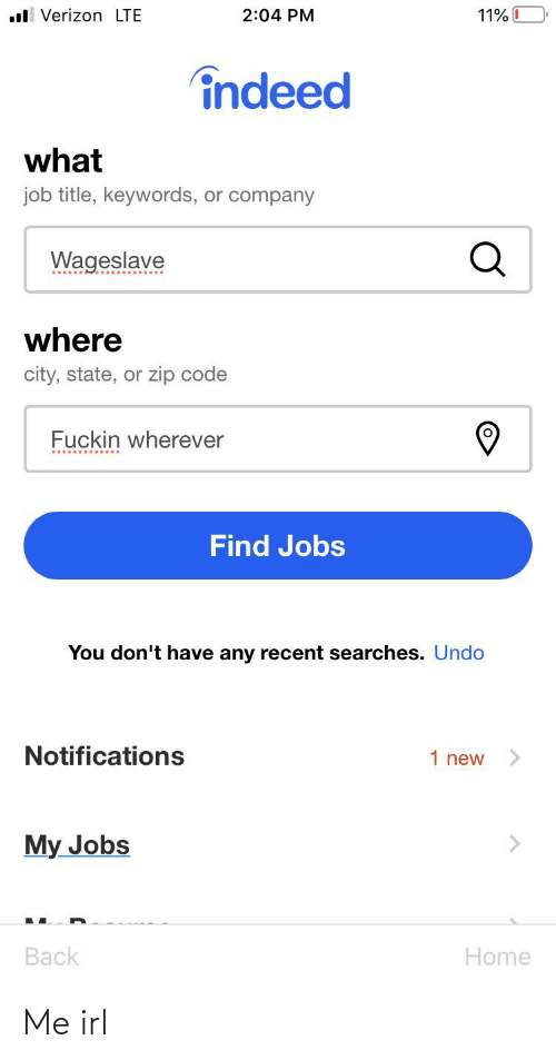 Verizon: ll Verizon LTE  11% 0  2:04 PM  îndeed  what  job title, keywords, or company  Wageslave  where  city, state, or zip code  Fuckin wherever  Find Jobs  You don't have any recent searches. Undo  Notifications  1 new  My Jobs  Back  Home Me irl
